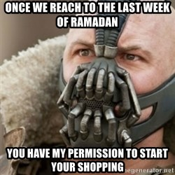 Bane - once we reach to the last week of ramadan you have my permission to start your shopping