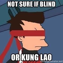 fryshi - not sure if blind or kung lao
