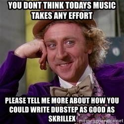 Willy Wonka - you dont think todays music takes any effort please tell me more about how you could write dubstep as good as skrillex