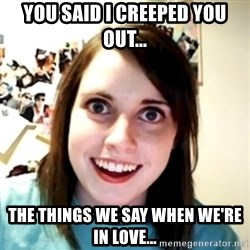 obsessed girlfriend - you said i creeped you out... the things we say when we're in love...