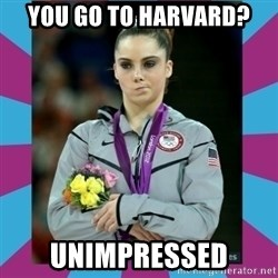 Makayla Maroney  - You go to harvard? unimpressed