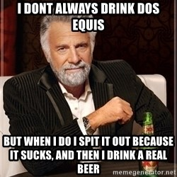 Dos Equis Guy gives advice - i dont always drink dos equis but when i do i spit it out because it sucks, and then i drink a real beer