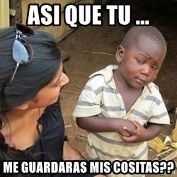Skeptical 3rd World Kid - Asi que tu ... me guardaras mis cositas??