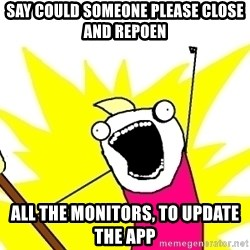X ALL THE THINGS - say could someone please close and repoen all the monitors, to update the app
