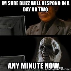 Waiting For - Im sure blizz will respond in a day or two any minute now...