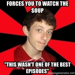 "the snob - Forces you to watch the soup ""this wasn't one of the best episodes"""