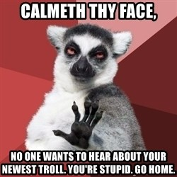 Chill Out Lemur - calmeth thy face, no one wants to hear about your newest troll. you're stupid. go home.