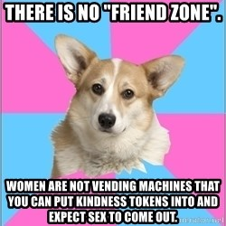 """Critical feminist corgi - There is no """"Friend Zone"""". Women are not vending machines that you can put kindness tokens into and expect sex to come out."""