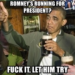 obama fuck it - Romney's running for President?  Fuck it, let him try