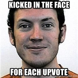 James Holmes Meme - kicked in the face for each upvote