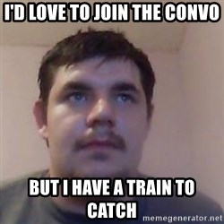 Ash the brit - i'd love to join the convo but i have a train to catch