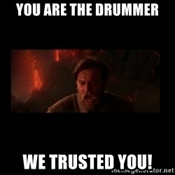 i trusted you - you are the drummer we trusted you!