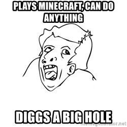genius rage meme - Plays minecraft, can do anything diggs a big hole