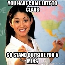 unhelpful teacher - you have come late to class so stand outside for 5 mins