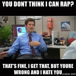 You're wrong and I hate you - You dont think I can Rap? That's fine, i get that, but youre wrong and i hate you