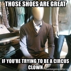 Trenderman - those shoes are great if you're trying to be a circus clown