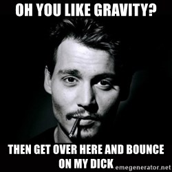 johnny depp - oh you like gravity? then get over here and bounce on my dick