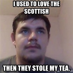 Ash the brit - i used to love the scottish then they stole my tea.