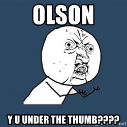 Y U no listen? - olson y u under the thumb????