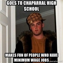 Scumbag Steve - Goes to chaparral high school makes fun of people who have minimum wage jobs