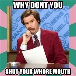 anchorman - Why Dont you shut your whore mouth