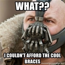 Bane - what?? i couldn't afford the cool braces