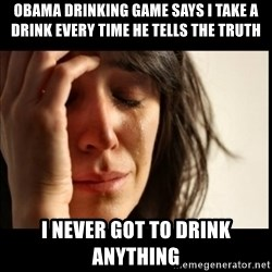 First World Problems - Obama drinking game says I take a drink every time he tells the truth i never got to drink anything