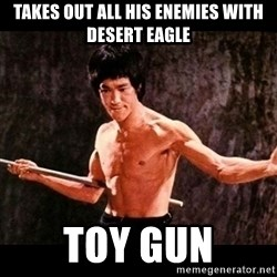 brucelee - Takes out all his enemies with desert eagle toy gun