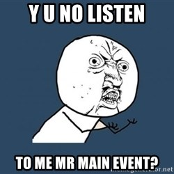Y U no listen? - Y U NO LISTEN TO ME MR MAIN EVENT?