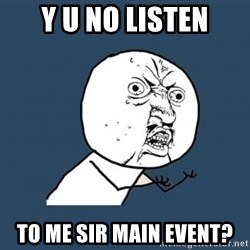 Y U no listen? - Y U NO LISTEN TO ME SIR MAIN EVENT?