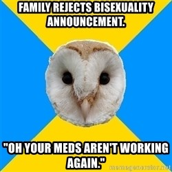 "Bipolar Owl - family rejects bisexuality announcement. ""oh your meds aren't working again."""