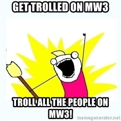 All the things - GET TROLLED ON MW3 TROlL ALL THE PEOPLE ON MW3!