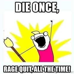 All the things - DIE ONCE, RAGE QUIT, ALL THE TIME!