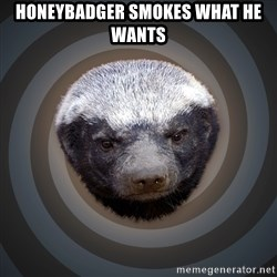 Fearless Honeybadger - Honeybadger smokes what he wants