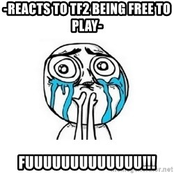 crying - -REACTS TO TF2 BEING FREE TO PLAY- FUUUUUUUUUUUUU!!!