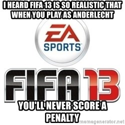 I heard fifa 13 is so real - I heard Fifa 13 is so realistic that when you play as Anderlecht You'll never score a penalty