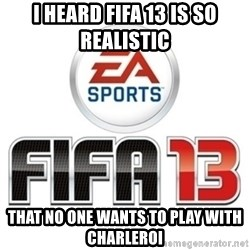 I heard fifa 13 is so real - I heard fifa 13 is so realistic  that no one wants to play with charleroi