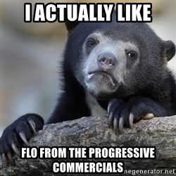 Confession Bear - I actually like flo from the progressive commercials