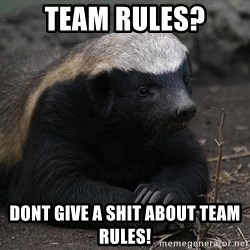 Honey Badger - team rules? dont give a shit about team rules!