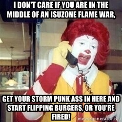 Ronald Mcdonald Call - I don't care if you are in the middle of an isuzone flame war, get your storm punk ass in here and start flipping burgers, or you're fired!