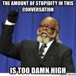 The tolerance is to damn high! - The amount of stupidity in this conversation is too damn high