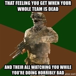 Call Of Duty Addict - THAT FEELING YOU GET WHEN YOUR WHOLE TEAM IS DEAD AND THEIR ALL WATCHING YOU WHILE YOU'RE DOING HORRIBLY BAD