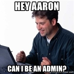 Net Noob - Hey Aaron Can I Be an admin?