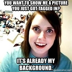 Overly Attached Girlfriend creepy - You want to show me a picture you just got tagged in? it's already my background.