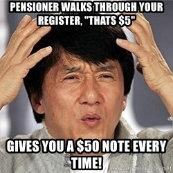 """Confused Jackie Chan - Pensioner walks through your register, """"THATS $5"""" Gives you a $50 note EVERY TIME!"""