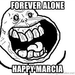Happy Forever Alone - Forever Alone  Happy Marcia