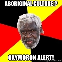 Abo - aboriginal culture ? oxymoron alert!