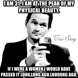 truestory barney - i am 31. I am at the peak of my physical beauty.  IF I WERE A WOMEN,I WOULD HAVE PASSED IT LONG,LONG AGO.LOOOONG AGO.