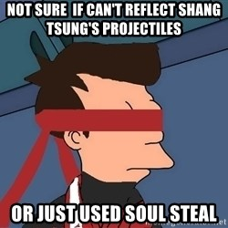 fryshi - not sure  if can't reflect shang tsung's projectiles or just used soul steal