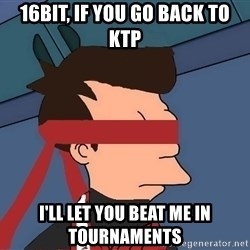fryshi - 16BIT, IF YOU GO BACK TO KTP I'LL LET YOU BEAT ME IN TOURNAMENTS